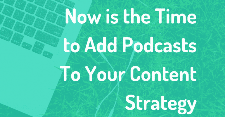 Now is the Time to Add Podcasts To Your Content Strategy