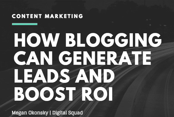 How Blogging Can Generate Leads and Boost ROI