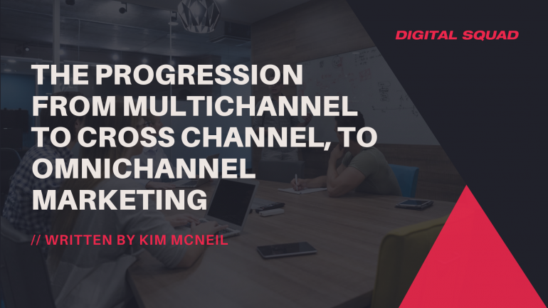 The Progression from Multichannel to Cross Channel, to Omnichannel Marketing